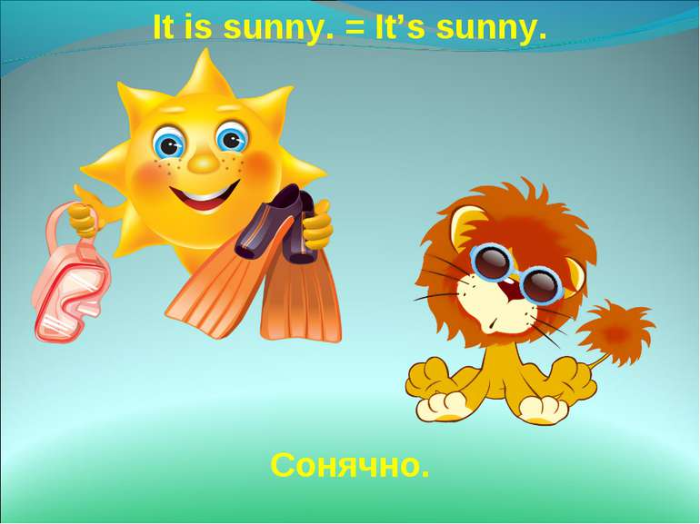 It is sunny. = It's sunny. Сонячно.