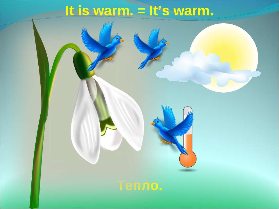 It is warm. = It's warm. Тепло.