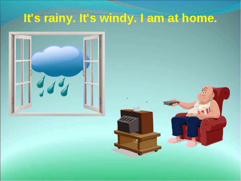 It's rainy. It's windy. I am at home.