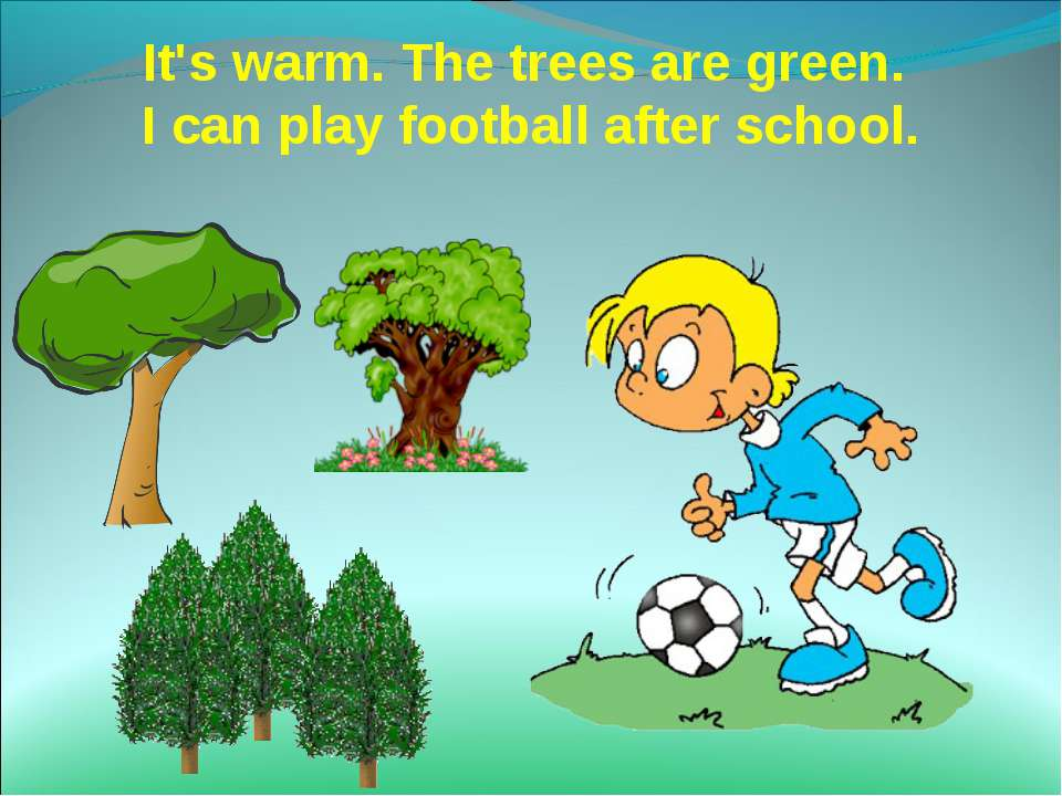 It's warm. The trees are green. I can play football after school.