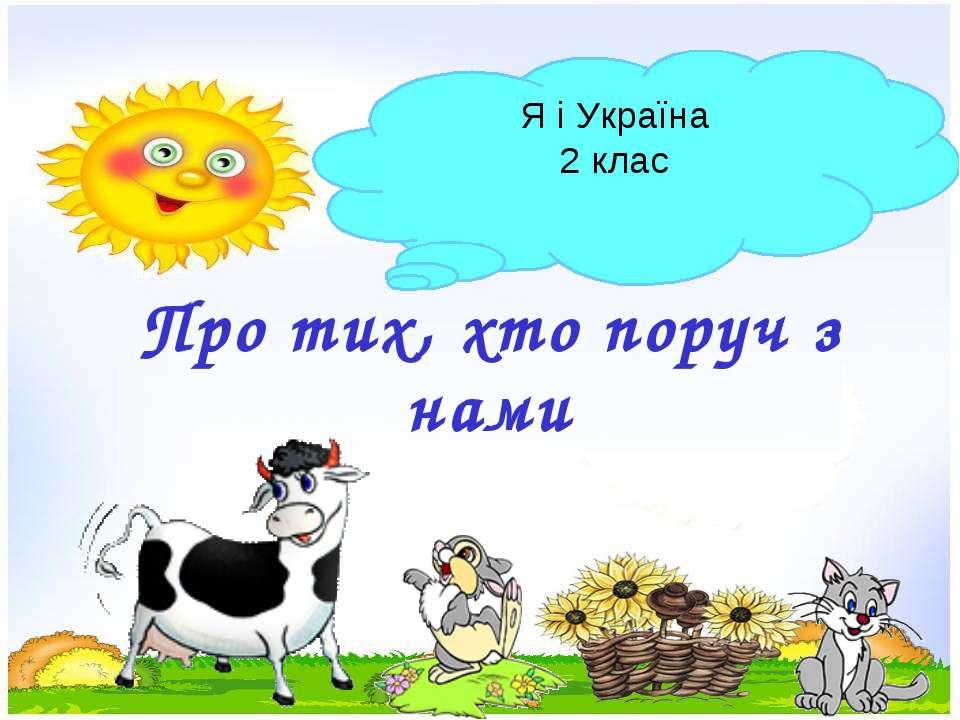 Про тих, хто поруч з нами Я і Україна 2 клас