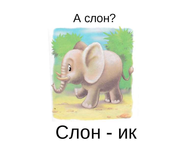 А слон? Слон - ик