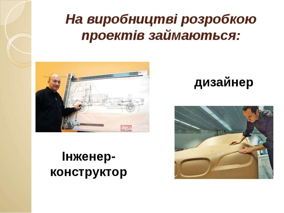 На виробництві розробкою проектів займаються: Інженер-конструктор дизайнер