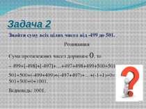 Задача 2 Знайти суму всіх цілих чисел від -499 до 501. Розвязання Сума протил...