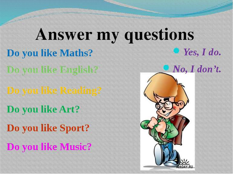 Yes, I do. No, I don't. Answer my questions Do you like Maths? Do you like En...