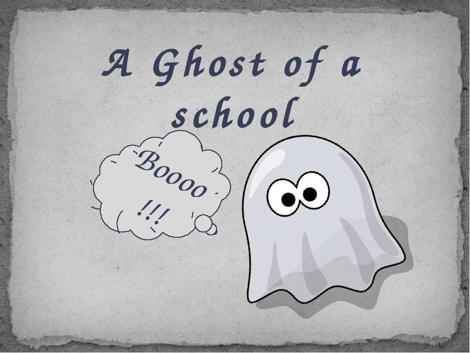 A Ghost of a school Boooo !!!