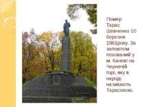 Помер Тарас Шевченко 10 березня 1861року. За заповітом похований у м. Каневі ...