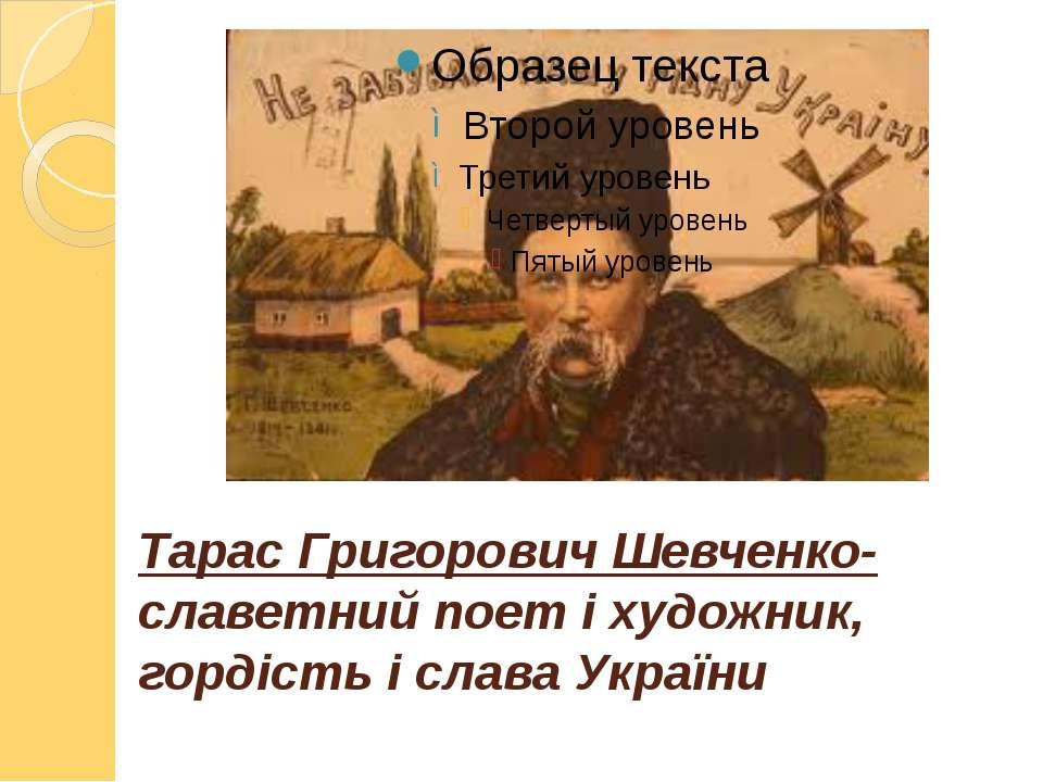 Тарас Григорович Шевченко-славетний поет і художник, гордість і слава України