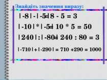 Знайдіть значення виразу: |-8|-|-5| |-10|*|-5| |240|:|-80| |-710|+|-290| = 8 ...