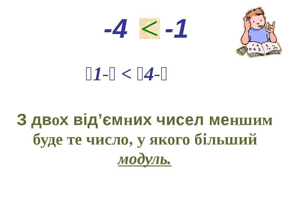 -4 і -1 З двох від'ємних чисел меншим буде те число, у якого більший модуль. ...