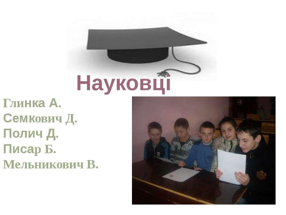 Науковці Глинка А. Семкович Д. Полич Д. Писар Б. Мельникович В.