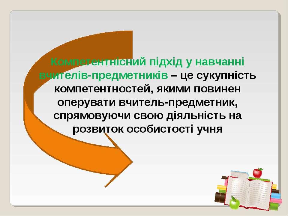 Компетентнісний підхід у навчанні вчителів-предметників – це сукупність компе...