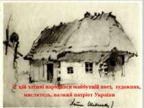 У цій хатині народився майбутній поет, художник, мислитель, палкий патріот Ук...