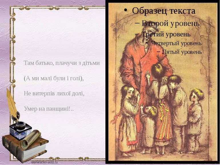 Там батько, плачучи з дітьми (А ми малі були і голі), Не витерпів лихої долі,...