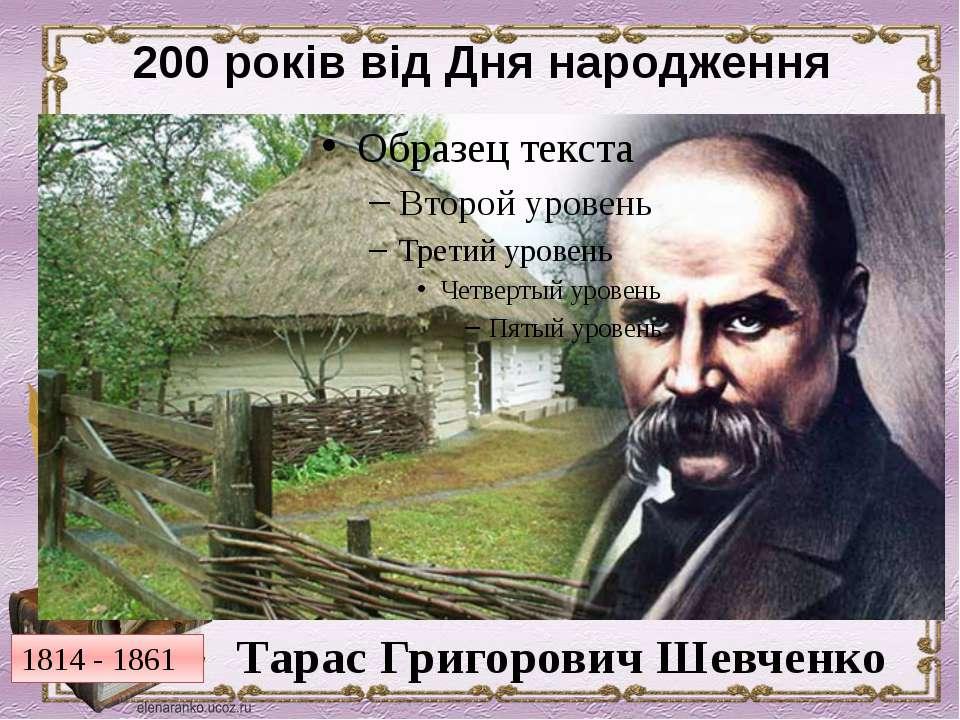 200 років від Дня народження Тарас Григорович Шевченко 1814 - 1861
