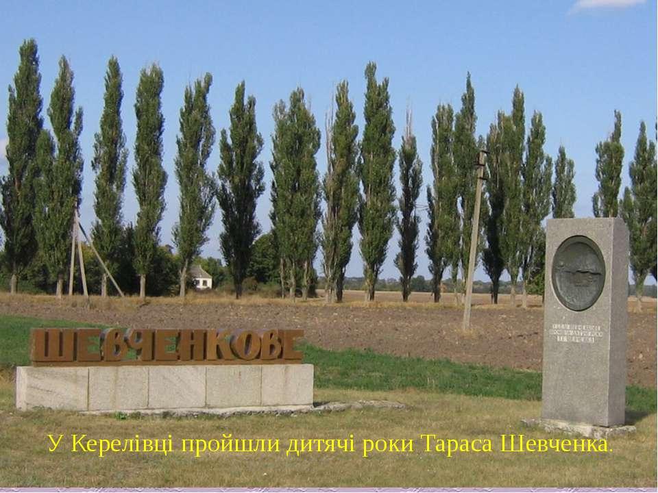 У Керелівці пройшли дитячі роки Тараса Шевченка.