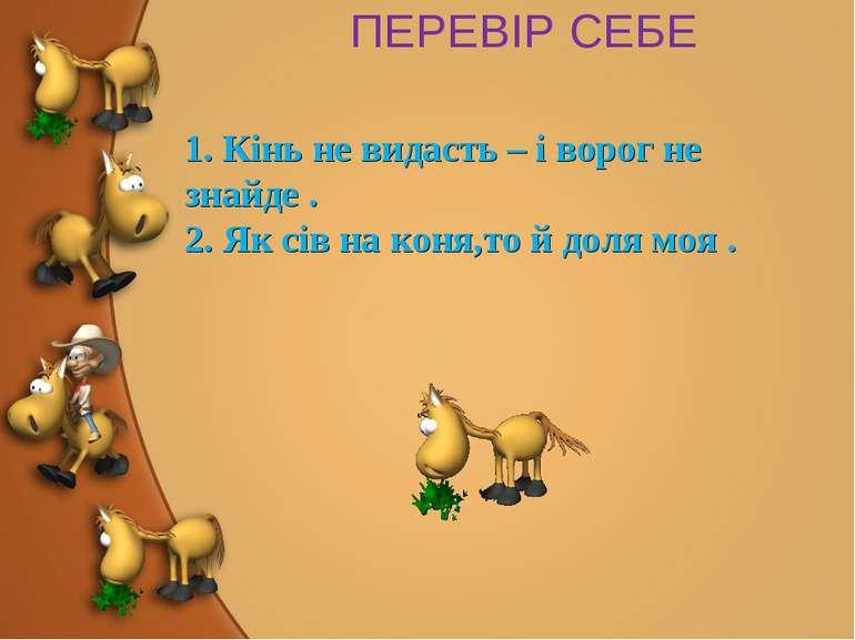 ПЕРЕВІР СЕБЕ 1. Кінь не видасть – і ворог не знайде . 2. Як сів на коня,то й ...