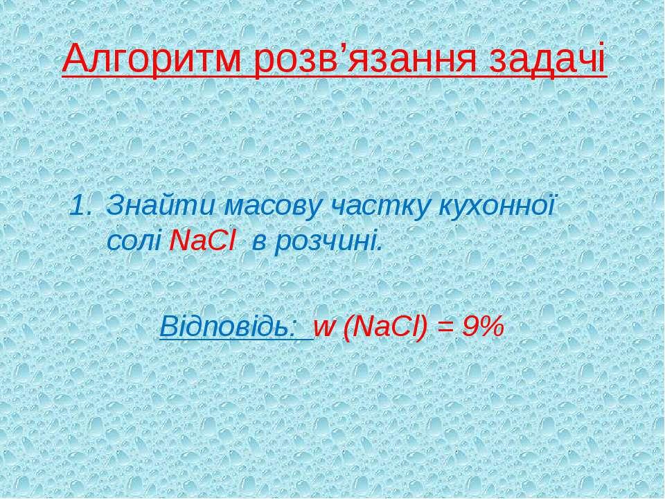 Алгоритм розв'язання задачі Знайти масову частку кухонної солі NaCl в розчині...