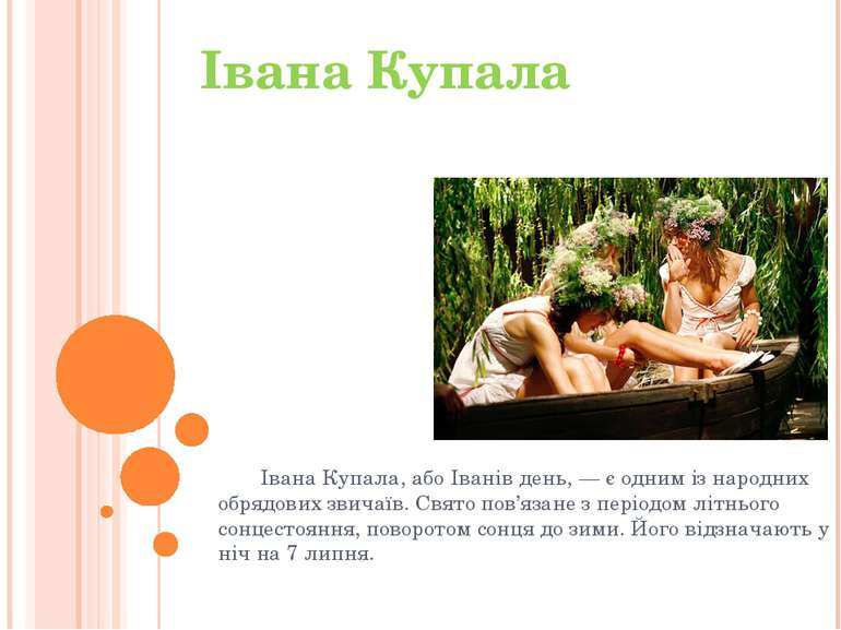 Івана Купала, або Іванів день, — є одним із народних обрядових звичаїв. Свято...