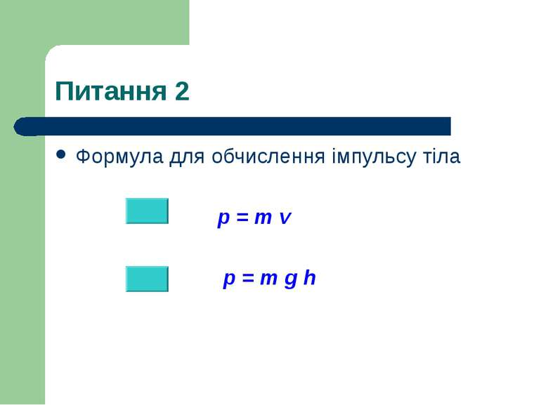 Питання 2 Формула для обчислення імпульсу тіла p = m v p = m g h