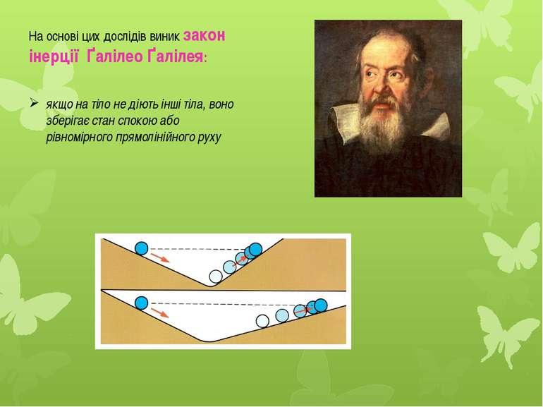 На основі цих дослідів виник закон інерції Ґалілео Ґалілея: якщо на тіло не д...