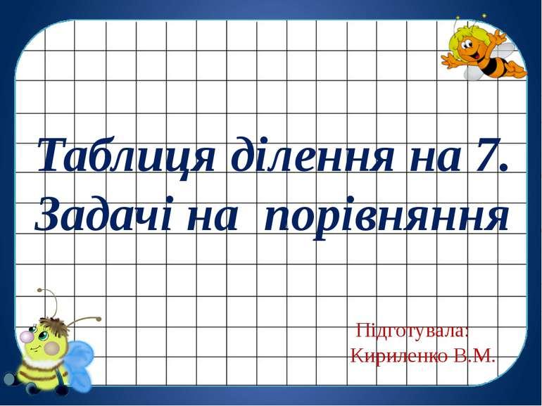 Таблиця ділення на 7. Задачі на порівняння Підготувала: Кириленко В.М.