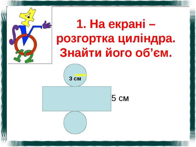 1. На екрані – розгортка циліндра. Знайти його об'єм. 5 см 3 см