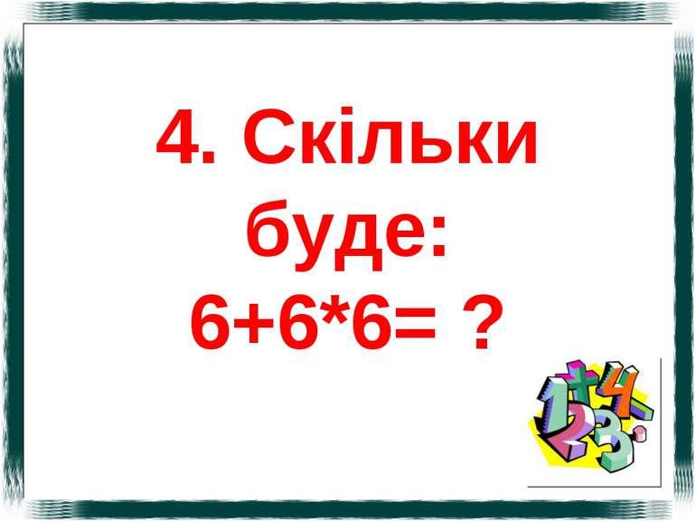 4. Скільки буде: 6+6*6= ?