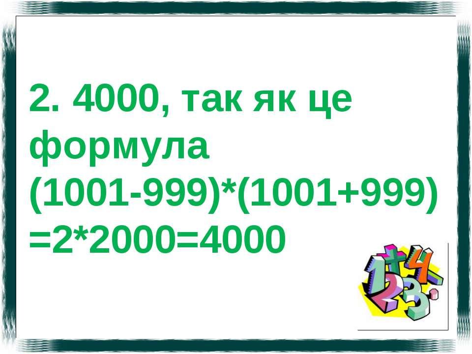 2. 4000, так як це формула (1001-999)*(1001+999) =2*2000=4000