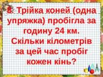 8. Трійка коней (одна упряжка) пробігла за годину 24 км. Скільки кілометрів з...