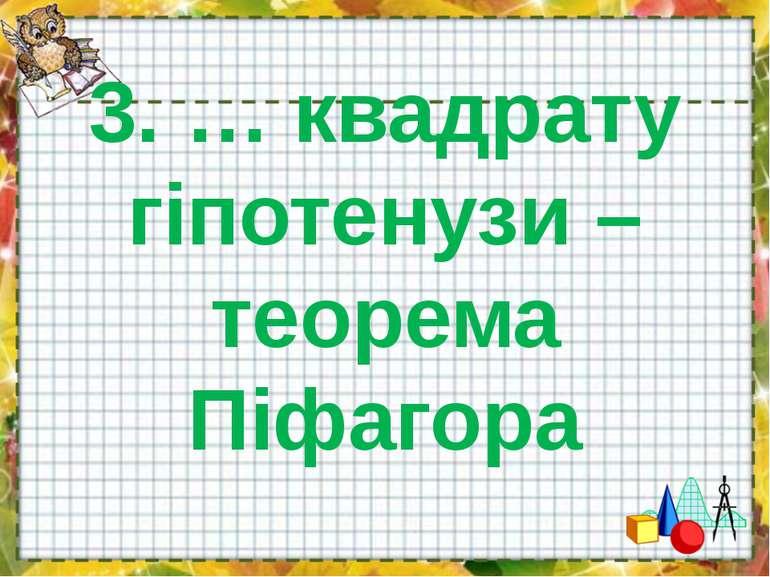 3. … квадрату гіпотенузи – теорема Піфагора