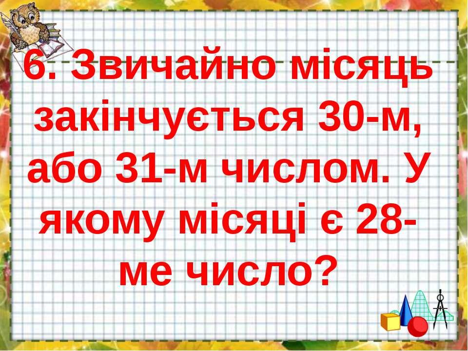 6. Звичайно місяць закінчується 30-м, або 31-м числом. У якому місяці є 28-ме...
