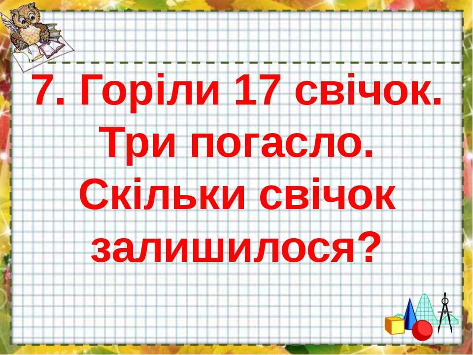7. Горіли 17 свічок. Три погасло. Скільки свічок залишилося?