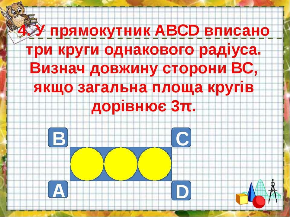 4. У прямокутник АВСD вписано три круги однакового радіуса. Визнач довжину ст...