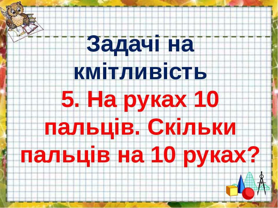 Задачі на кмітливість 5. На руках 10 пальців. Скільки пальців на 10 руках?