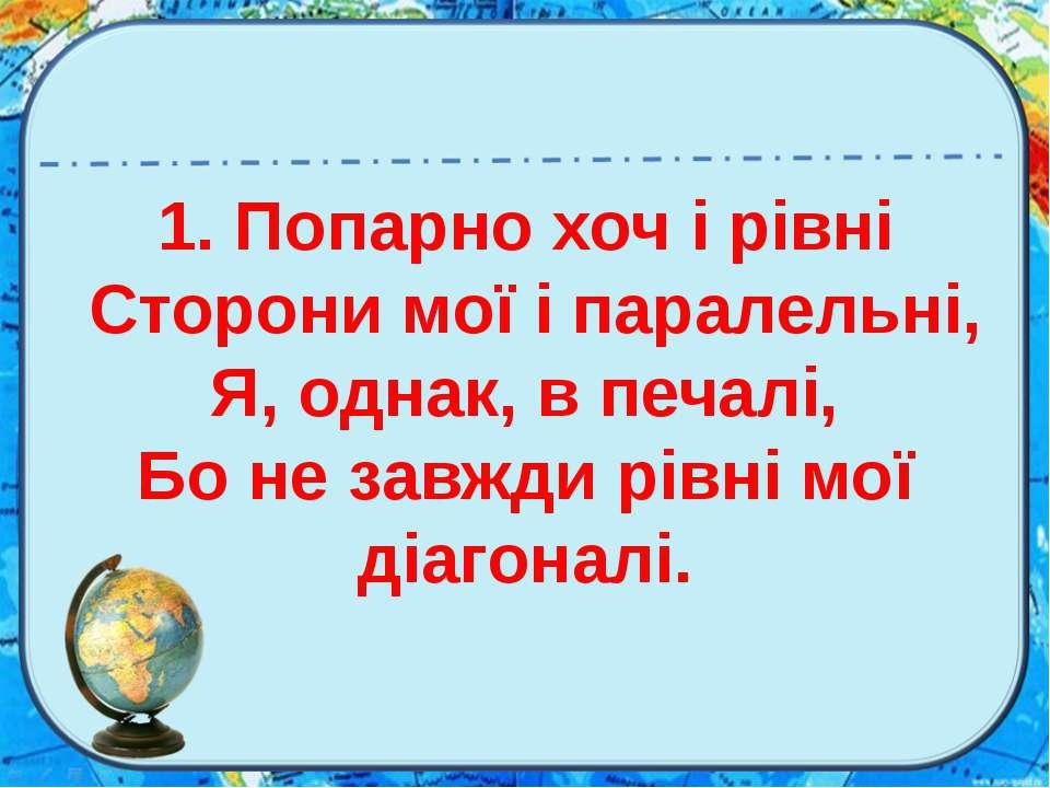 1. Попарно хоч і рівні Сторони мої і паралельні, Я, однак, в печалі, Бо не за...