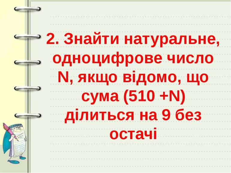 2. Знайти натуральне, одноцифрове число N, якщо відомо, що сума (510 +N) діли...