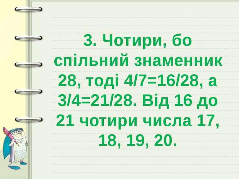 3. Чотири, бо спільний знаменник 28, тоді 4/7=16/28, а 3/4=21/28. Від 16 до 2...