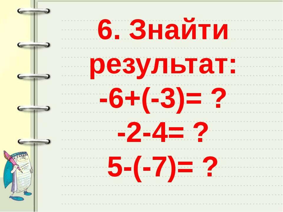 6. Знайти результат: -6+(-3)= ? -2-4= ? 5-(-7)= ?