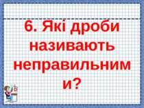 6. Які дроби називають неправильними?