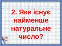 2. Яке існує найменше натуральне число?