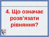 4. Що означає розв'язати рівняння?