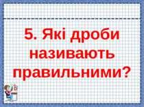 5. Які дроби називають правильними?