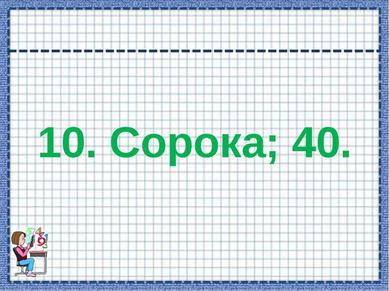 10. Сорока; 40.