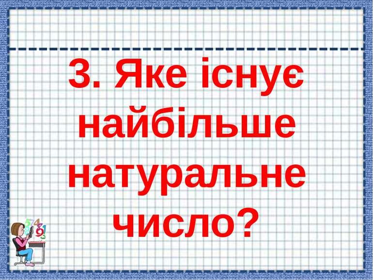 3. Яке існує найбільше натуральне число?