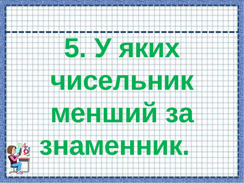 5. У яких чисельник менший за знаменник.