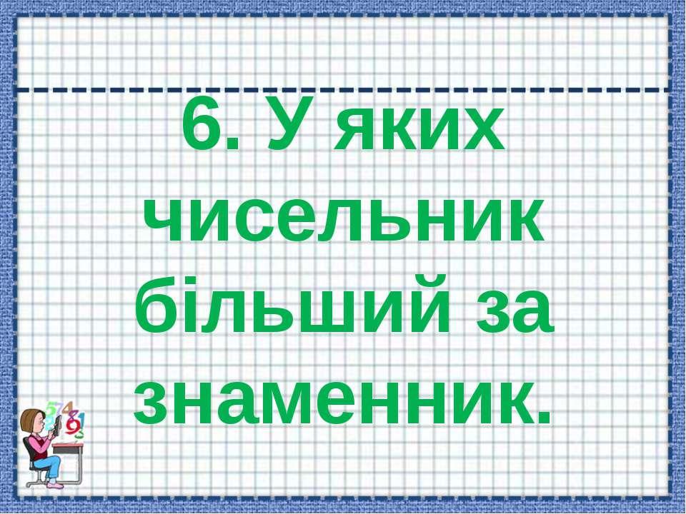 6. У яких чисельник більший за знаменник.