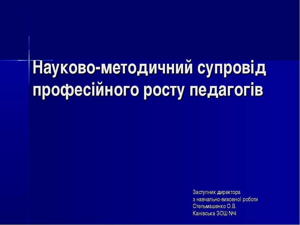 Науково-методичний супровід професійного росту педагогів Заступник директора ...