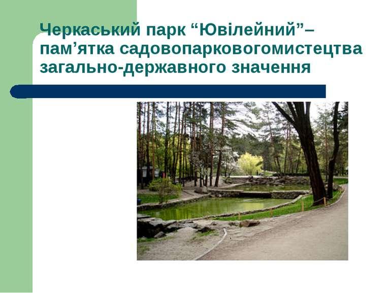 """Черкаський парк """"Ювілейний""""– пам'ятка садовопарковогомистецтва загально-держа..."""
