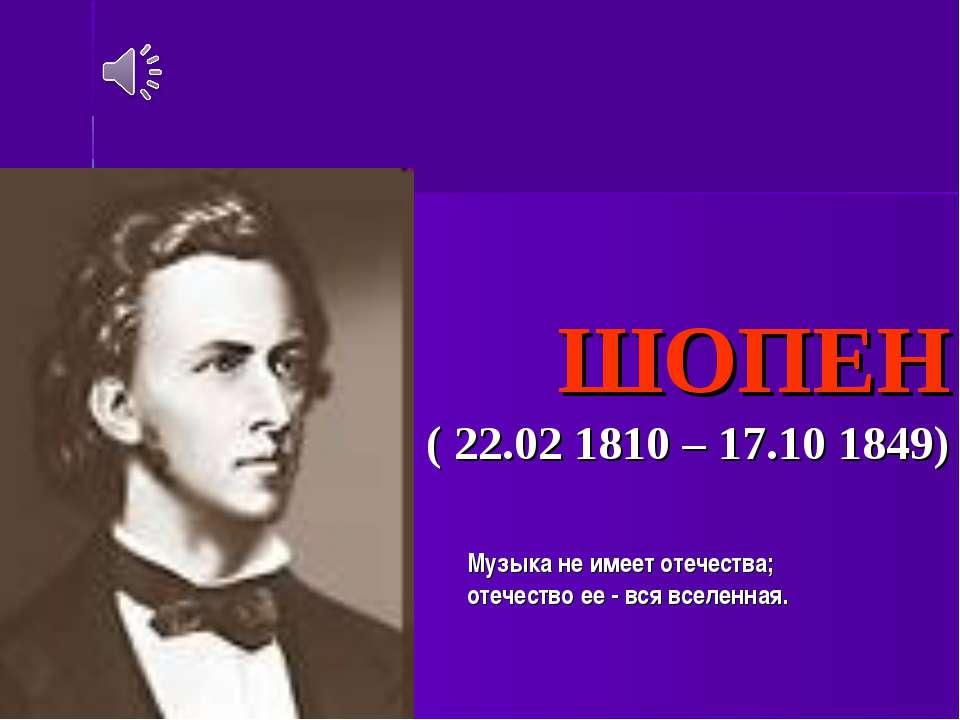 ФРЕДЕРІК ШОПЕН ( 22.02 1810 – 17.10 1849) Музыка не имеет отечества; отечеств...